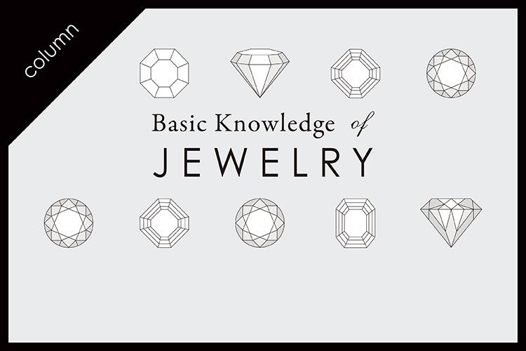 【連載】basic knowledge of Jewelry – ジュエリーの基礎知識 –