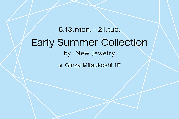 「Early Summer Collection by New Jewelry」で、初夏の出会いを – 銀座